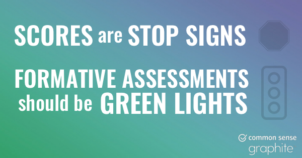 Scores are stop signs. Formatives assessments should be green light.