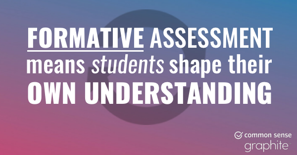 Formative assessment means students shape their own understanding.